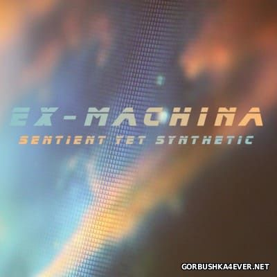 Ex-Machina - Sentient, Yet Synthetic [2012]