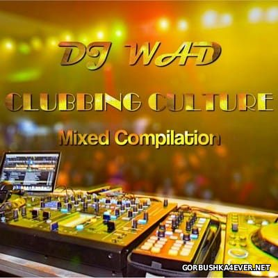 DJ Wad - Clubbing Culture (Mixed Compilation) [2016]