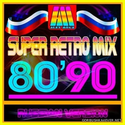 DJ Alex Mega - Super Retro Mix 80-90 (Russian Edition) [2018]