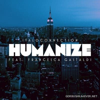 Italoconnection feat Francesca Gastaldi - Humanize (Remixes) [2018]