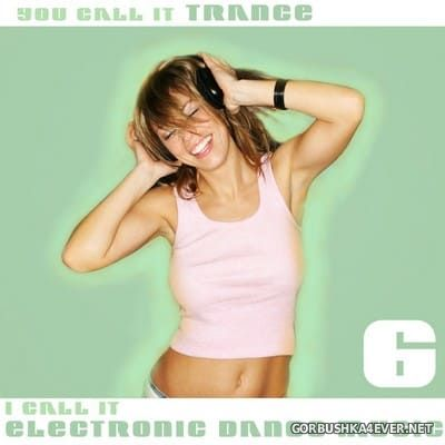You Call It Trance - I Call It Electronic Dance Music 6 [2010]