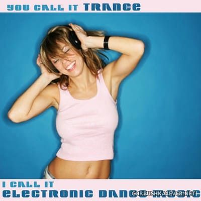 You Call It Trance - I Call It Electronic Dance Music 1 [2008]