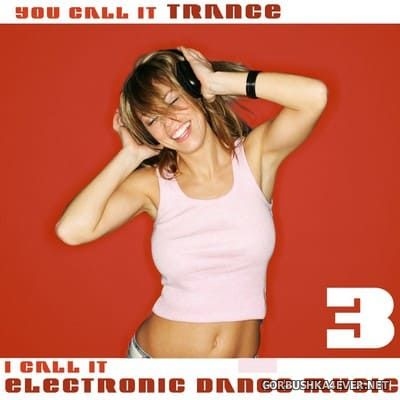 You Call It Trance - I Call It Electronic Dance Music 3 [2009]